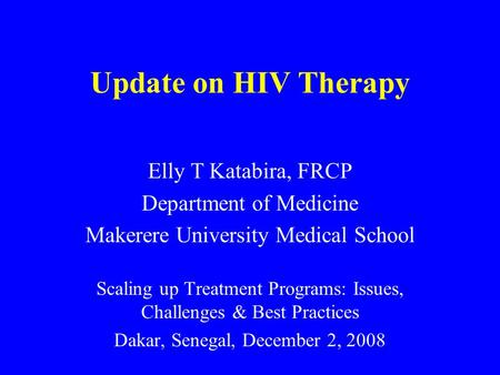 Update on HIV Therapy Elly T Katabira, FRCP Department of Medicine Makerere University Medical School Scaling up Treatment Programs: Issues, Challenges.