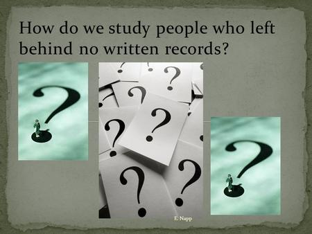 How do we study people who left behind no written records? E. Napp.