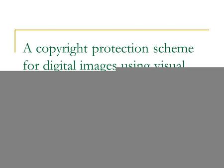 A copyright protection scheme for digital images using visual cryptography technique Der-Chyuan Lou, Hao-Kuan Tso and Jiang-Lung Liu The Computer Standards.