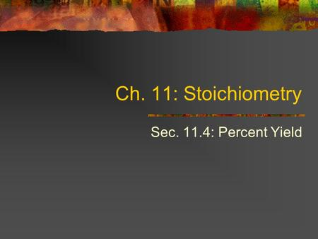 Ch. 11: Stoichiometry Sec. 11.4: Percent Yield. Objectives Calculate the theoretical yield of a chemical reaction from data. Determine the percent yield.