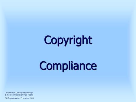 Copyright Compliance Information Literacy/Technology Education Integration Plan Toolkit SC Department of Education 2003.