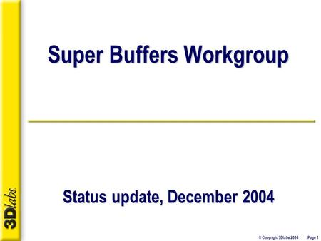 © Copyright 3Dlabs 2004 Page 1 Super Buffers Workgroup Status update, December 2004.