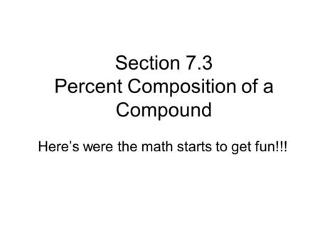 Section 7.3 Percent Composition of a Compound Here's were the math starts to get fun!!!