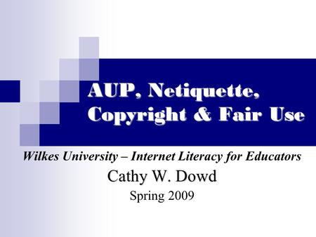 AUP, Netiquette, Copyright & Fair Use Wilkes University – Internet Literacy for Educators Cathy W. Dowd Spring 2009.