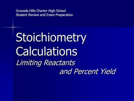Stoichiometry Calculations Limiting Reactants and Percent Yield Granada Hills Charter High School Student Review and Exam Preparation.