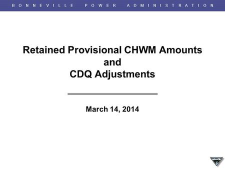 B O N N E V I L L E P O W E R A D M I N I S T R A T I O N Retained Provisional CHWM Amounts and CDQ Adjustments March 14, 2014.