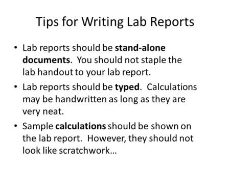 Tips for Writing Lab Reports Lab reports should be stand-alone documents. You should not staple the lab handout to your lab report. Lab reports should.