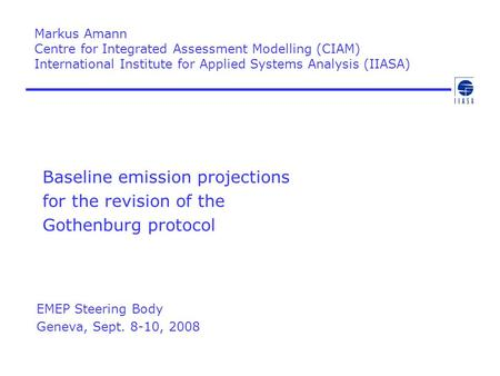Baseline emission projections for the revision of the Gothenburg protocol Markus Amann Centre for Integrated Assessment Modelling (CIAM) International.