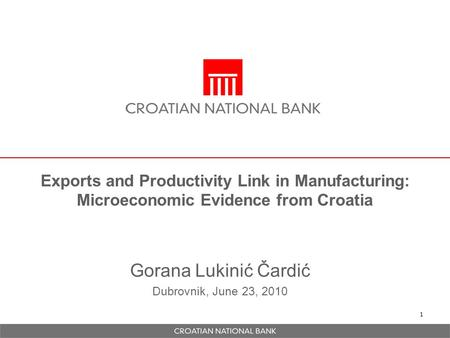1 Exports and Productivity Link in Manufacturing: Microeconomic Evidence from Croatia Gorana Lukinić Čardić Dubrovnik, June 23, 2010.