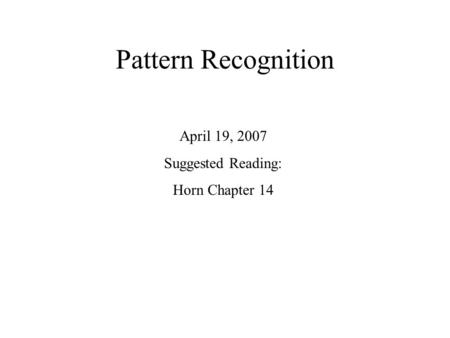 Pattern Recognition April 19, 2007 Suggested Reading: Horn Chapter 14.