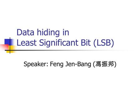 Data hiding in Least Significant Bit (LSB) Speaker: Feng Jen-Bang ( 馮振邦 )