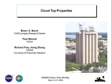 Cloud Top Properties Bryan A. Baum NASA Langley Research Center Paul Menzel NOAA Richard Frey, Hong Zhang CIMSS University of Wisconsin-Madison MODIS Science.