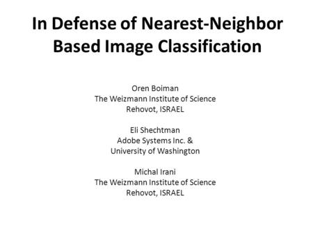 In Defense of Nearest-Neighbor Based Image Classification Oren Boiman The Weizmann Institute of Science Rehovot, ISRAEL Eli Shechtman Adobe Systems Inc.
