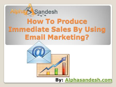 How To Produce Immediate Sales By Using Email Marketing? By: Alphasandesh.comAlphasandesh.com.