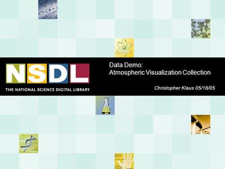 Data Demo: Atmospheric Visualization Collection Christopher Klaus 05/18/05.