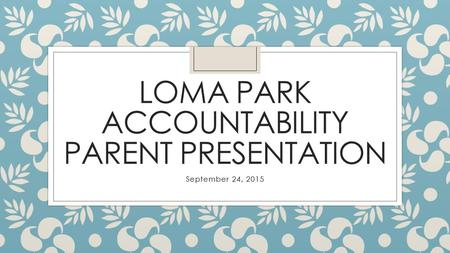 LOMA PARK ACCOUNTABILITY PARENT PRESENTATION September 24, 2015.