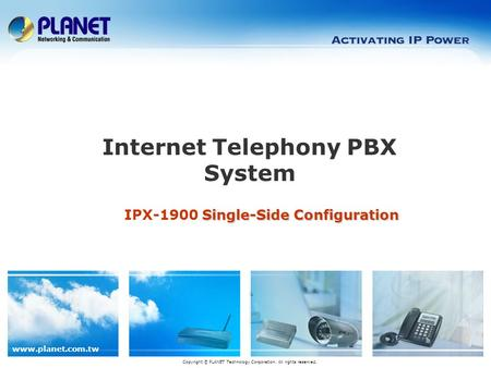 Www.planet.com.tw Single-Side Configuration IPX-1900 Single-Side Configuration Internet Telephony PBX System Copyright © PLANET Technology Corporation.