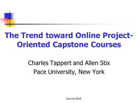 Journal 2010 The Trend toward Online Project- Oriented Capstone Courses Charles Tappert and Allen Stix Pace University, New York.