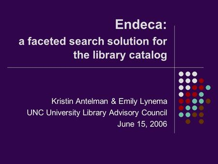 Endeca: a faceted search solution for the library catalog Kristin Antelman & Emily Lynema UNC University Library Advisory Council June 15, 2006.