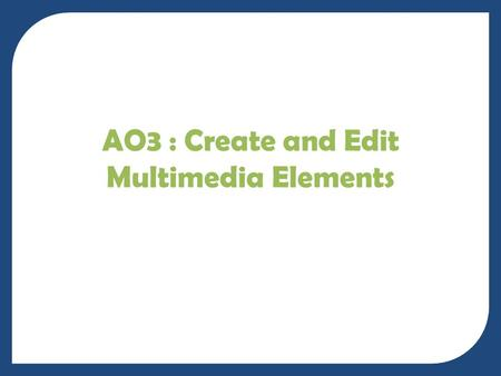 AO3 : Create and Edit Multimedia Elements. Today WALT – Create and Edit a range of suitable Multimedia Elements to complete Assessment Objective Three.