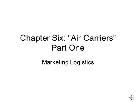 "Chapter Six: ""Air Carriers"" Part One Marketing Logistics."