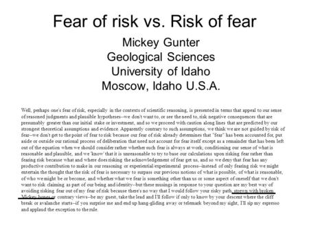 Fear of risk vs. Risk of fear Mickey Gunter Geological Sciences University of Idaho Moscow, Idaho U.S.A. Well, perhaps one's fear of risk, especially.