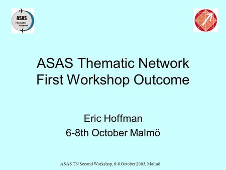 ASAS TN Second Workshop, 6-8 October 2003, Malmö ASAS Thematic Network First Workshop Outcome Eric Hoffman 6-8th October Malmö.
