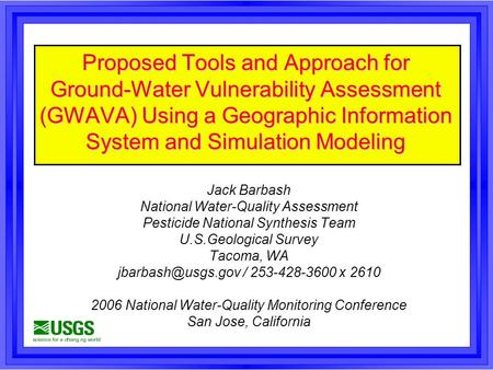 Proposed Tools and Approach for Ground-Water Vulnerability Assessment (GWAVA) Using a Geographic Information System and Simulation Modeling Jack Barbash.