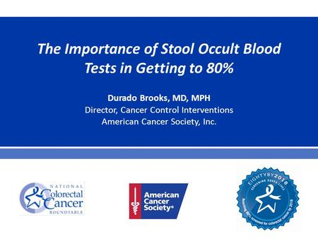 The Importance of Stool Occult Blood Tests in Getting to 80% Durado Brooks, MD, MPH Director, Cancer Control Interventions American Cancer Society, Inc.
