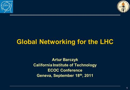 Global Networking for the LHC Artur Barczyk California Institute of Technology ECOC Conference Geneva, September 18 th, 2011 1.