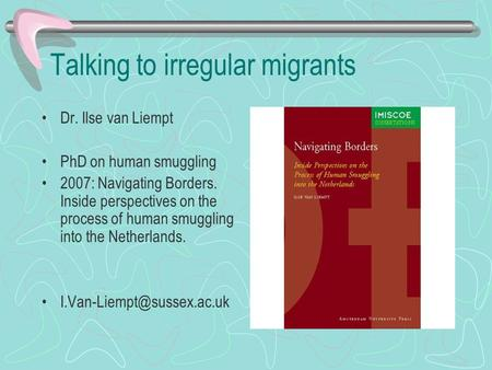 Talking to irregular migrants Dr. Ilse van Liempt PhD on human smuggling 2007: Navigating Borders. Inside perspectives on the process of human smuggling.