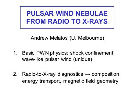 PULSAR WIND NEBULAE FROM RADIO TO X-RAYS Andrew Melatos (U. Melbourne) 1.Basic PWN physics: shock confinement, wave-like pulsar wind (unique) 2.Radio-to-X-ray.