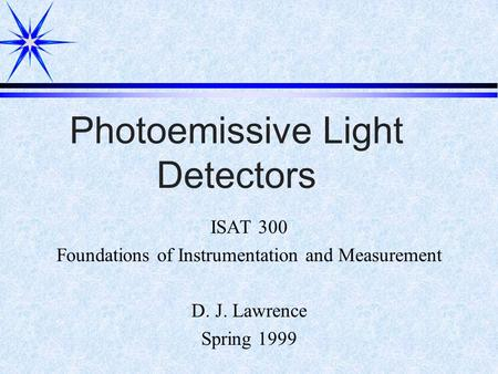 Photoemissive Light Detectors ISAT 300 Foundations of Instrumentation and Measurement D. J. Lawrence Spring 1999.
