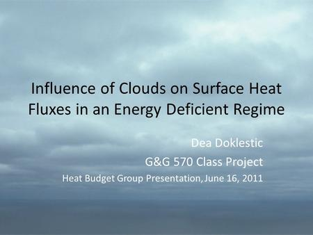 Influence of Clouds on Surface Heat Fluxes in an Energy Deficient Regime Dea Doklestic G&G 570 Class Project Heat Budget Group Presentation, June 16, 2011.