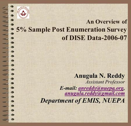 An Overview of 5% Sample Post Enumeration Survey of DISE Data-2006-07 Anugula N. Reddy Assistant Professor