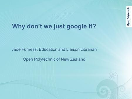 Why don't we just google it? Jade Furness, Education and Liaison Librarian Open Polytechnic of New Zealand.