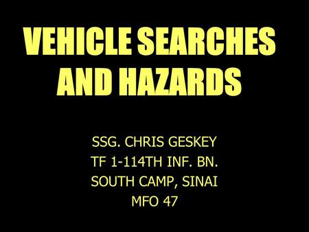 VEHICLE SEARCHES AND HAZARDS SSG. CHRIS GESKEY TF 1-114TH INF. BN. SOUTH CAMP, SINAI MFO 47.