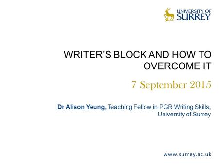 WRITER'S BLOCK AND HOW TO OVERCOME IT 7 September 2015 Dr Alison Yeung, Teaching Fellow in PGR Writing Skills, University of Surrey.