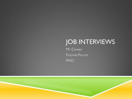 JOB INTERVIEWS Mr. Cowan Futures Forum FHCI. PREPARING FOR A JOB INTERVIEW  The job interview is a crucial part of your job search because it's an opportunity.