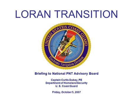 LORAN TRANSITION Briefing to National PNT Advisory Board Captain Curtis Dubay, PE Department of Homeland Security U. S. Coast Guard Friday, October 5,