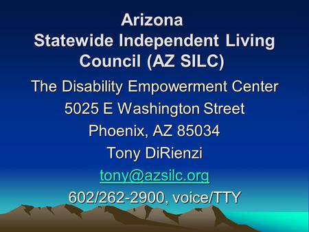 Arizona Statewide Independent Living Council (AZ SILC) The Disability Empowerment Center 5025 E Washington Street Phoenix, AZ 85034 Tony DiRienzi