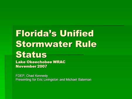 Florida's Unified Stormwater Rule Status Lake Okeechobee WRAC November 2007 FDEP, Chad Kennedy Presenting for Eric Livingston and Michael Bateman.