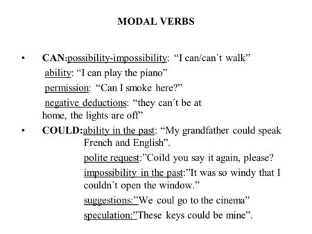 "MODAL VERBS CAN : possibility-impossibility: ""I can/can´t walk"" ability: ""I can play the piano"" permission: ""Can I smoke here?"" negative deductions: ""they."