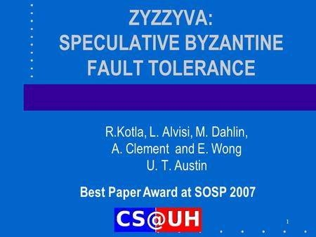 1 ZYZZYVA: SPECULATIVE BYZANTINE FAULT TOLERANCE R.Kotla, L. Alvisi, M. Dahlin, A. Clement and E. Wong U. T. Austin Best Paper Award at SOSP 2007.