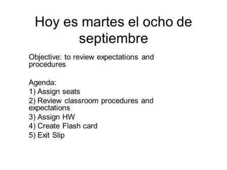 Hoy es martes el ocho de septiembre Objective: to review expectations and procedures Agenda: 1) Assign seats 2) Review classroom procedures and expectations.