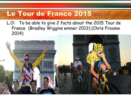 Le Tour de France 2015 L.O: To be able to give 2 facts about the 2015 Tour de France (Bradley Wiggins winner 2013) (Chris Froome 2014)