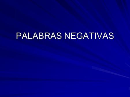 PALABRAS NEGATIVAS.  To make a sentence negative, you can use the following words: No Nunca Tampoco no never not either; neither NUNCA and TAMPOCO can.