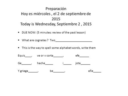 Preparación Hoy es miércoles, el 2 de septiembre de 2015 Today is Wednesday, Septiembre 2, 2015  DUE NOW: (5 minutes: review of the past lesson)  What.