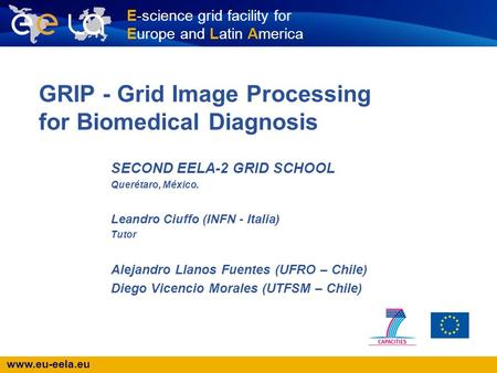 Www.eu-eela.eu E-science grid facility for Europe and Latin America GRIP - Grid Image Processing for Biomedical Diagnosis SECOND EELA-2 GRID SCHOOL Querétaro,