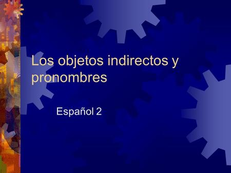 "Los objetos indirectos y pronombres Español 2. Objetos indirectos y pronombres  Used to avoid repetition.  Ask yourself the question ""to whom/for whom?"""